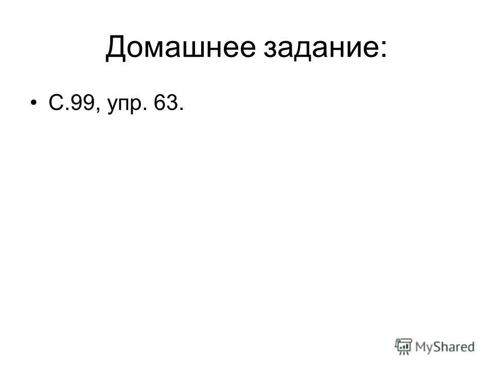 Домашнее задание: С.99, упр. 63.