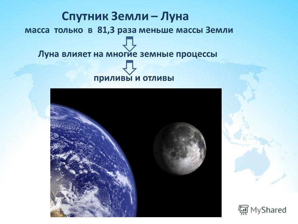 Спутник Земли – Луна масса только в 81,3 раза меньше массы Земли Луна влияет на многие земные процессы приливы и отливы
