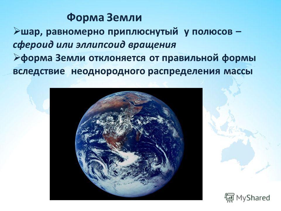 Форма Земли шар, равномерно приплюснутый у полюсов – сфероид или эллипсоид вращения форма Земли отклоняется от правильной формы вследствие неоднородного распределения массы