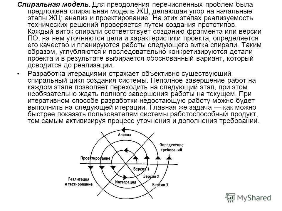 Спиральная модель. Для преодоления перечисленных проблем была предложена спиральная модель ЖЦ, делающая упор на начальные этапы ЖЦ: анализ и проектирование. На этих этапах реализуемость технических решений проверяется путем создания прототипов. Кажды