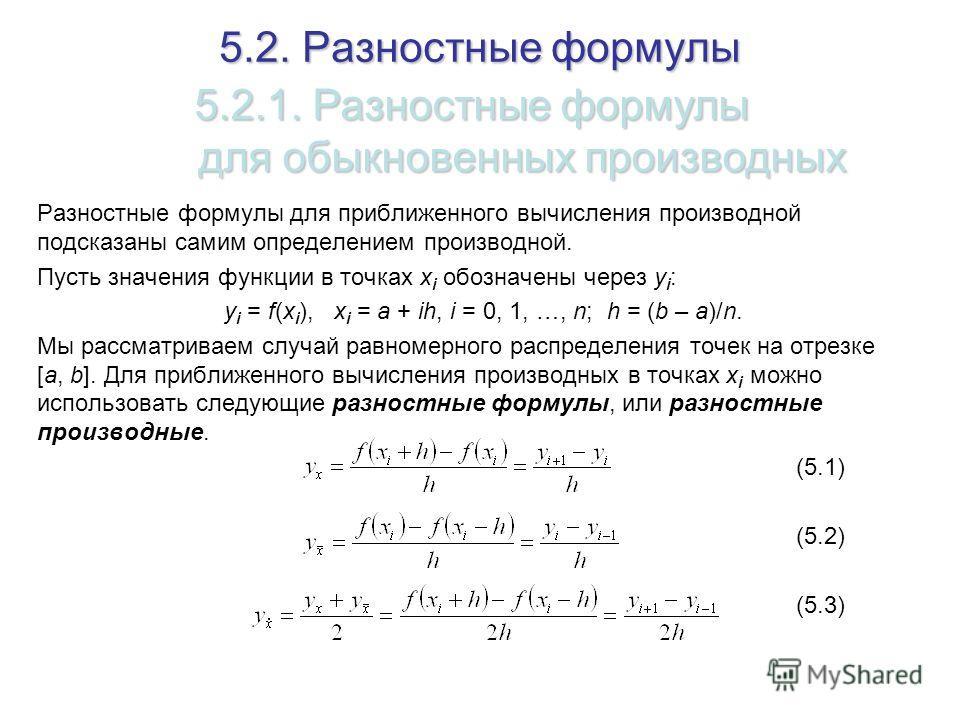 5.2. Разностные формулы Разностные формулы для приближенного вычисления производной подсказаны самим определением производной. Пусть значения функции в точках x i обозначены через y i : y i = f(x i ), x i = a + ih, i = 0, 1, …, n; h = (b – a)/n. Мы р