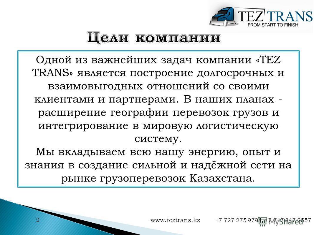 2 www.teztrans.kz +7 727 275 9794, +7 747 847 2557 Одной из важнейших задач компании «TEZ TRANS» является построение долгосрочных и взаимовыгодных отношений со своими клиентами и партнерами. В наших планах - расширение географии перевозок грузов и ин