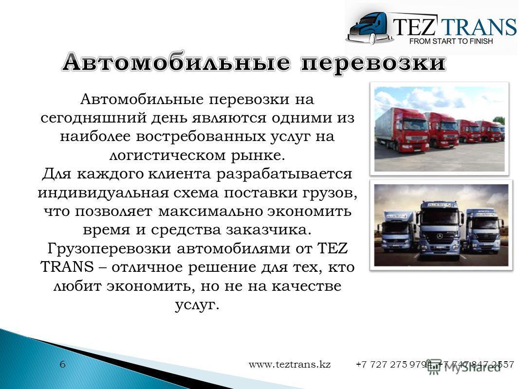 6 www.teztrans.kz +7 727 275 9794, +7 747 847 2557 Автомобильные перевозки на сегодняшний день являются одними из наиболее востребованных услуг на логистическом рынке. Для каждого клиента разрабатывается индивидуальная схема поставки грузов, что позв