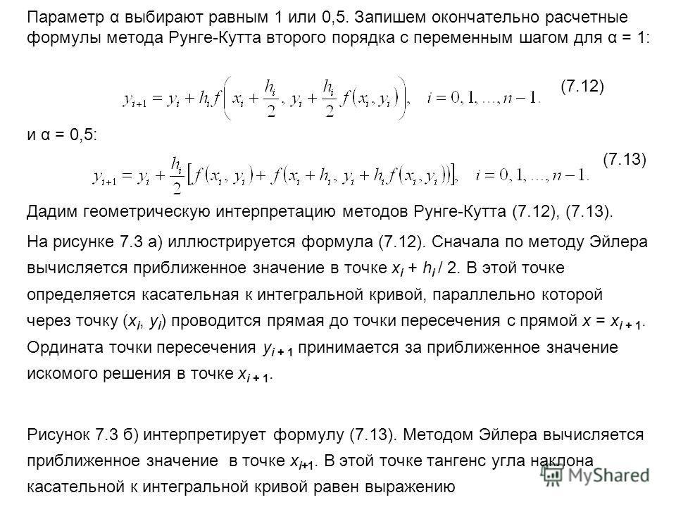 Параметр α выбирают равным 1 или 0,5. Запишем окончательно расчетные формулы метода Рунге-Кутта второго порядка с переменным шагом для α = 1: (7.12) и α = 0,5: (7.13) Дадим геометрическую интерпретацию методов Рунге-Кутта (7.12), (7.13). На рисунке 7