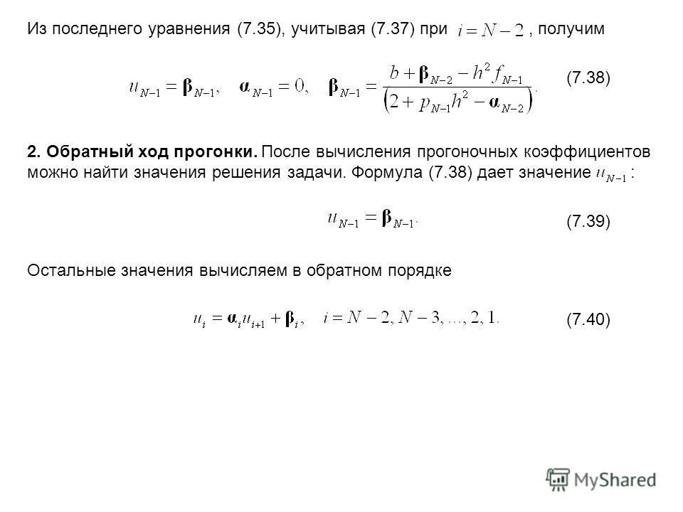 Из последнего уравнения (7.35), учитывая (7.37) при, получим (7.38) 2. Обратный ход прогонки. После вычисления прогоночных коэффициентов можно найти значения решения задачи. Формула (7.38) дает значение : (7.39) Остальные значения вычисляем в обратно