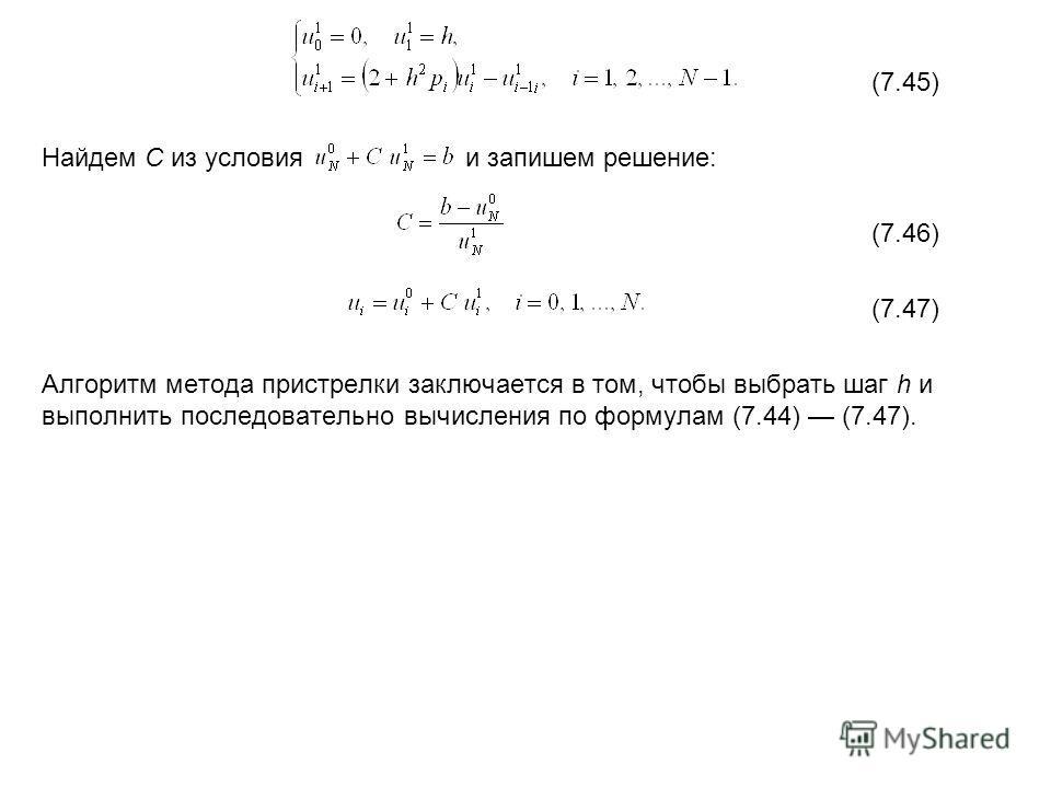 (7.45) Найдем C из условия и запишем решение: (7.46) (7.47) Алгоритм метода пристрелки заключается в том, чтобы выбрать шаг h и выполнить последовательно вычисления по формулам (7.44) (7.47).