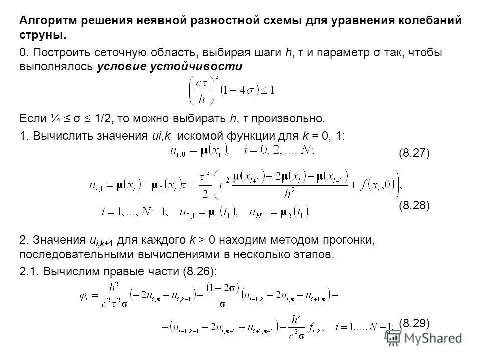 Алгоритм решения неявной разностной схемы для уравнения колебаний струны. 0. Построить сеточную область, выбирая шаги h, τ и параметр σ так, чтобы выполнялось условие устойчивости Если ¼ σ 1/2, то можно выбирать h, τ произвольно. 1. Вычислить значени