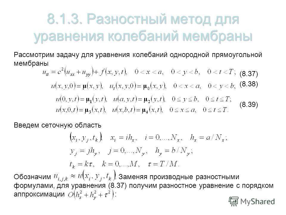 8.1.3. Разностный метод для уравнения колебаний мембраны Рассмотрим задачу для уравнения колебаний однородной прямоугольной мембраны (8.37) (8.38) (8.39) Введем сеточную область Обозначим. Заменяя производные разностными формулами, для уравнения (8.3