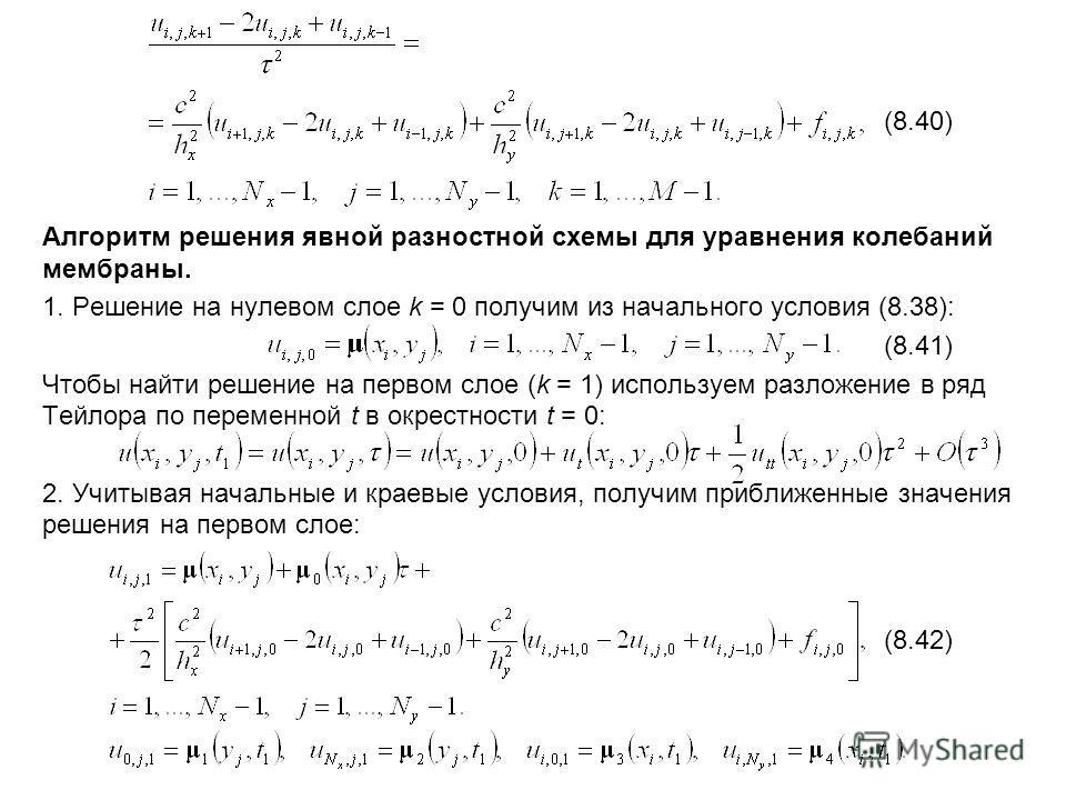(8.40) Алгоритм решения явной разностной схемы для уравнения колебаний мембраны. 1. Решение на нулевом слое k = 0 получим из начального условия (8.38): (8.41) Чтобы найти решение на первом слое (k = 1) используем разложение в ряд Тейлора по переменно