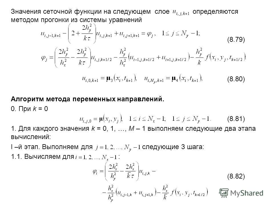 Значения сеточной функции на следующем слое определяются методом прогонки из системы уравнений (8.79) (8.80) Алгоритм метода переменных направлений. 0. При k = 0 (8.81) 1. Для каждого значения k = 0, 1, …, M – 1 выполняем следующие два этапа вычислен
