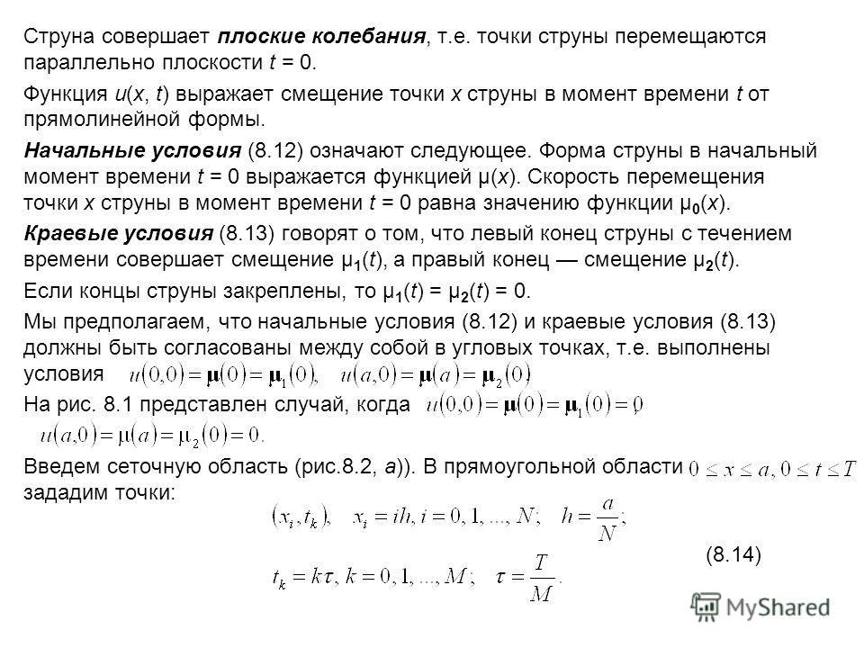 Струна совершает плоские колебания, т.е. точки струны перемещаются параллельно плоскости t = 0. Функция u(x, t) выражает смещение точки x струны в момент времени t от прямолинейной формы. Начальные условия (8.12) означают следующее. Форма струны в на