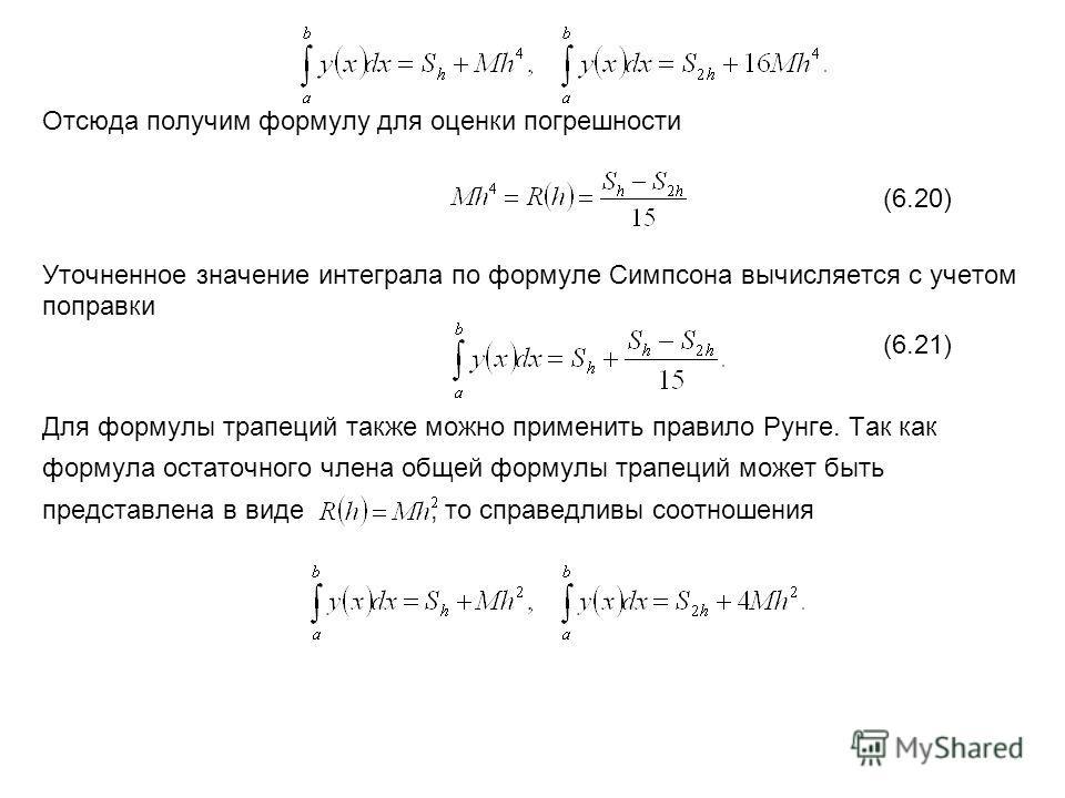 Отсюда получим формулу для оценки погрешности (6.20) Уточненное значение интеграла по формуле Симпсона вычисляется с учетом поправки (6.21) Для формулы трапеций также можно применить правило Рунге. Так как формула остаточного члена общей формулы трап