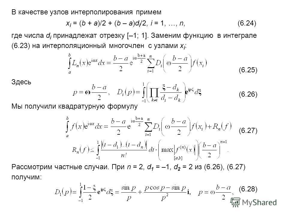 В качестве узлов интерполирования примем x i = (b + a)/2 + (b – a)d i /2, i = 1, …, n, (6.24) где числа d i принадлежат отрезку [–1; 1]. Заменим функцию в интеграле (6.23) на интерполяционный многочлен с узлами x i : (6.25) Здесь (6.26) Мы получили к