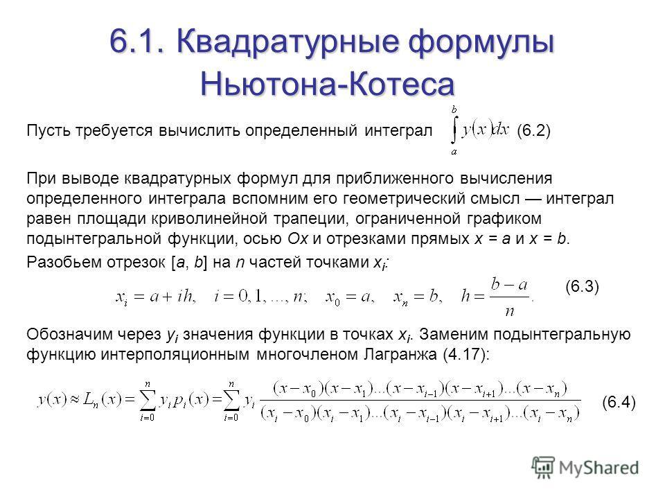 6.1.Квадратурные формулы Ньютона-Котеса Пусть требуется вычислить определенный интеграл (6.2) При выводе квадратурных формул для приближенного вычисления определенного интеграла вспомним его геометрический смысл интеграл равен площади криволинейной т
