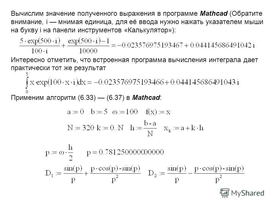 Вычислим значение полученного выражения в программе Mathcad (Обратите внимание, i мнимая единица, для её ввода нужно нажать указателем мыши на букву i на панели инструментов «Калькулятор»): Интересно отметить, что встроенная программа вычисления инте