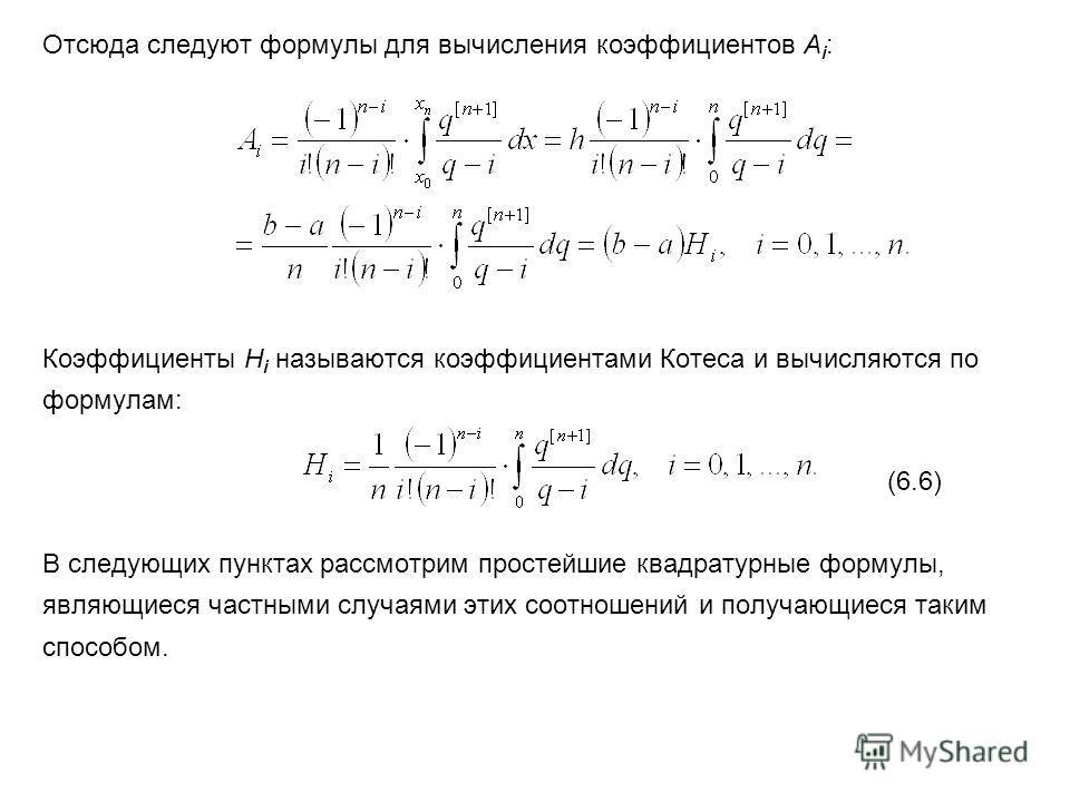 Отсюда следуют формулы для вычисления коэффициентов A i : Коэффициенты H i называются коэффициентами Котеса и вычисляются по формулам: (6.6) В следующих пунктах рассмотрим простейшие квадратурные формулы, являющиеся частными случаями этих соотношений