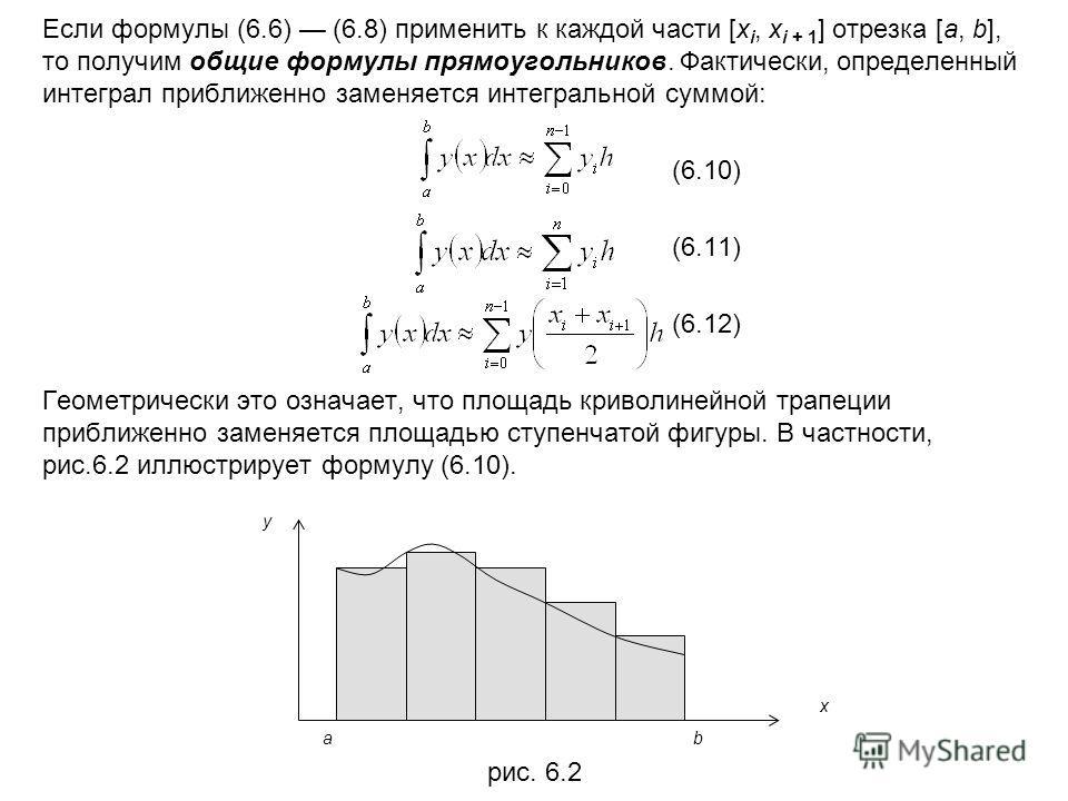 Если формулы (6.6) (6.8) применить к каждой части [x i, x i + 1 ] отрезка [a, b], то получим общие формулы прямоугольников. Фактически, определенный интеграл приближенно заменяется интегральной суммой: (6.10) (6.11) (6.12) Геометрически это означает,