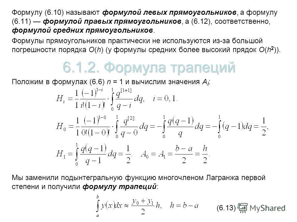 Формулу (6.10) называют формулой левых прямоугольников, а формулу (6.11) формулой правых прямоугольников, а (6.12), соответственно, формулой средних прямоугольников. Формулы прямоугольников практически не используются из-за большой погрешности порядк