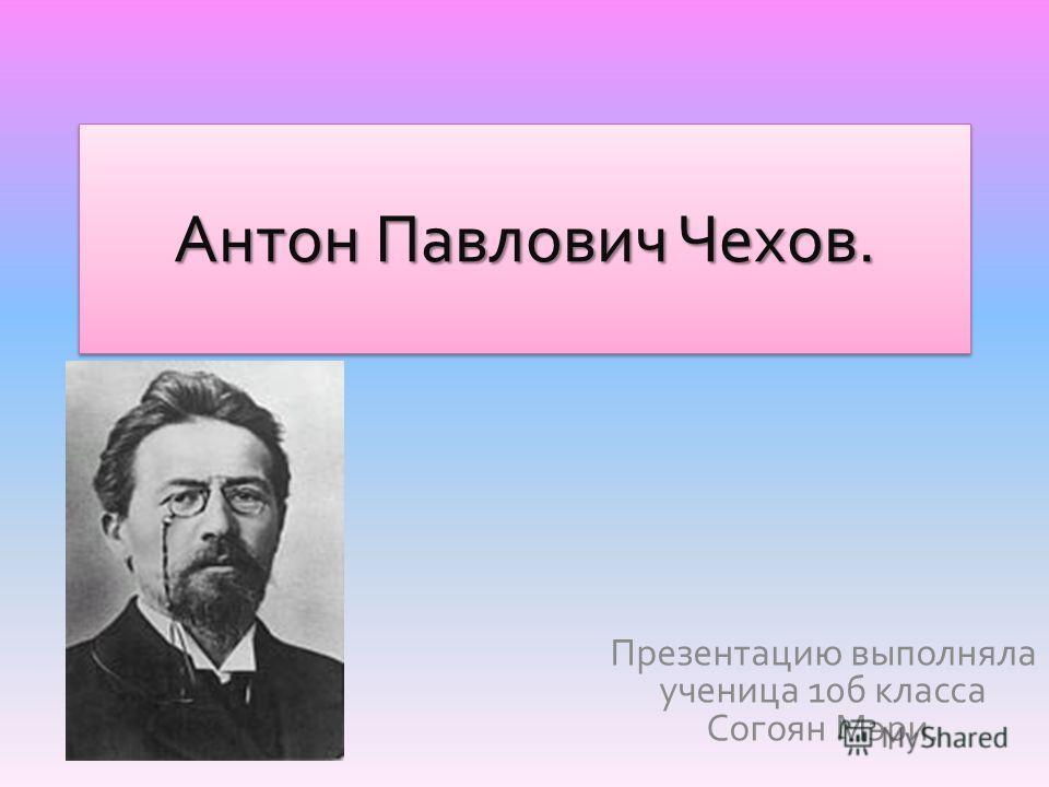 Антон Павлович Чехов. Презентацию выполняла ученица 10 б класса Согоян Мэри.