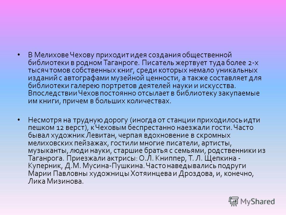 В Мелихове Чехову приходит идея создания общественной библиотеки в родном Таганроге. Писатель жертвует туда более 2- х тысяч томов собственных книг, среди которых немало уникальных изданий с автографами музейной ценности, а также составляет для библи