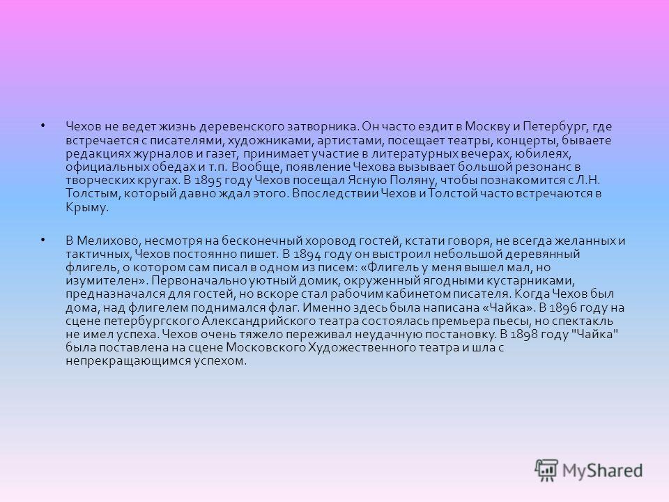Чехов не ведет жизнь деревенского затворника. Он часто ездит в Москву и Петербург, где встречается с писателями, художниками, артистами, посещает театры, концерты, бываете редакциях журналов и газет, принимает участие в литературных вечерах, юбилеях,