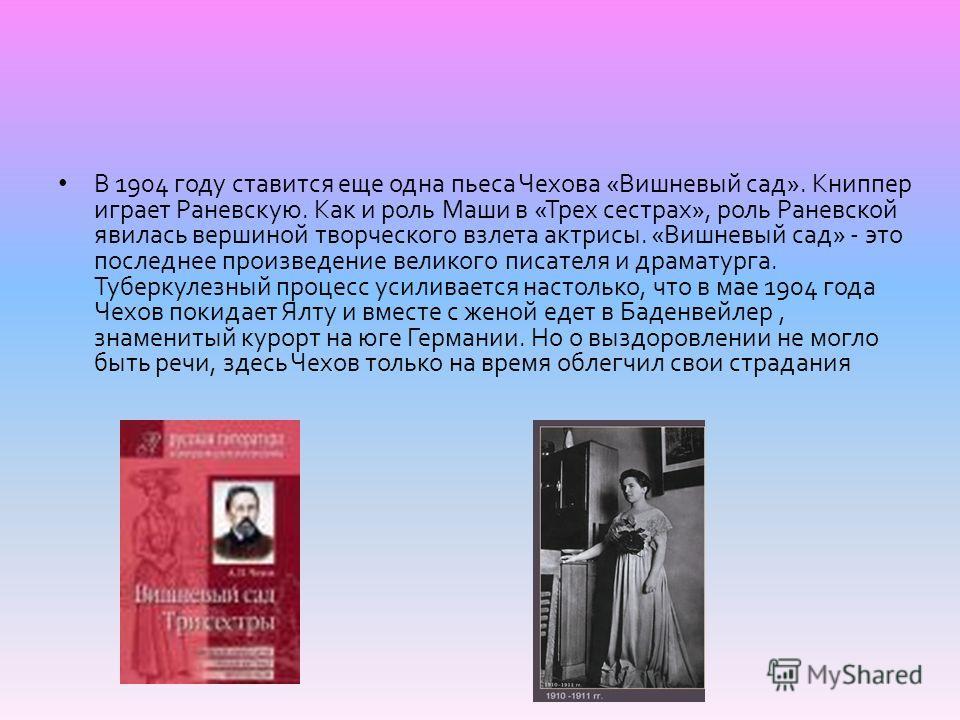 В 1904 году ставится еще одна пьеса Чехова « Вишневый сад ». Книппер играет Раневскую. Как и роль Маши в « Трех сестрах », роль Раневской явилась вершиной творческого взлета актрисы. « Вишневый сад » - это последнее произведение великого писателя и д