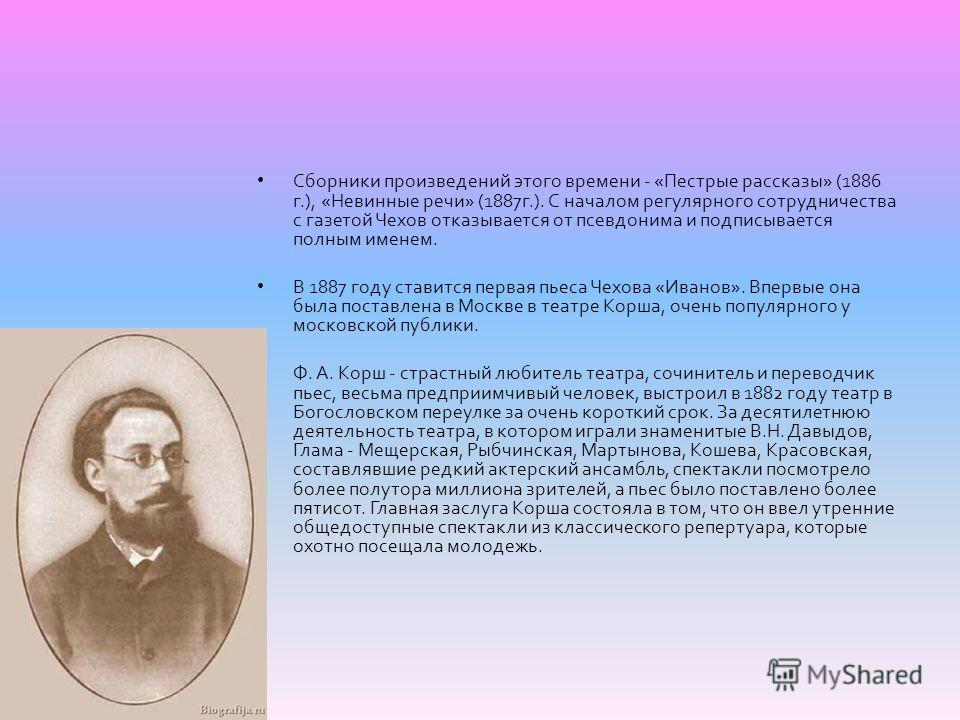 Сборники произведений этого времени - « Пестрые рассказы » (1886 г.), « Невинные речи » (1887 г.). С началом регулярного сотрудничества с газетой Чехов отказывается от псевдонима и подписывается полным именем. В 1887 году ставится первая пьеса Чехова