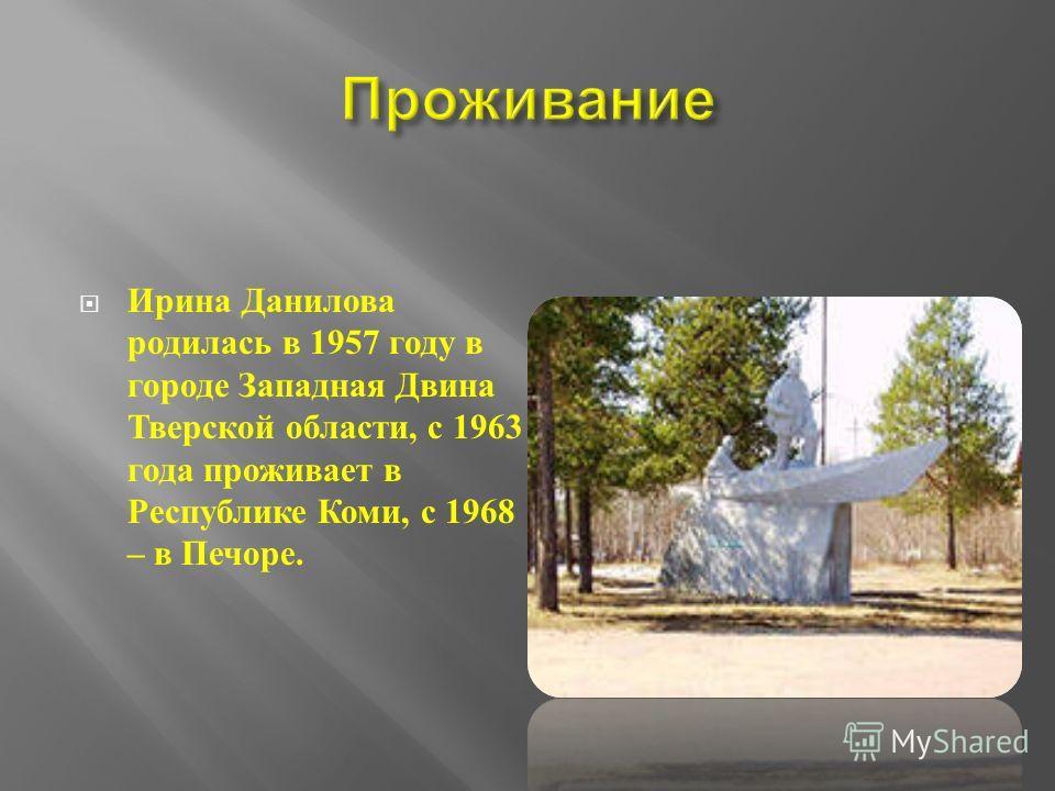 Ирина Данилова родилась в 1957 году в городе Западная Двина Тверской области, с 1963 года проживает в Республике Коми, с 1968 – в Печоре.