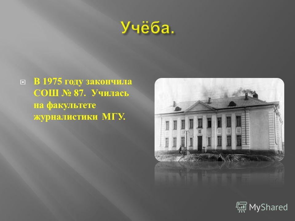В 1975 году закончила СОШ 87. Училась на факультете журналистики МГУ.