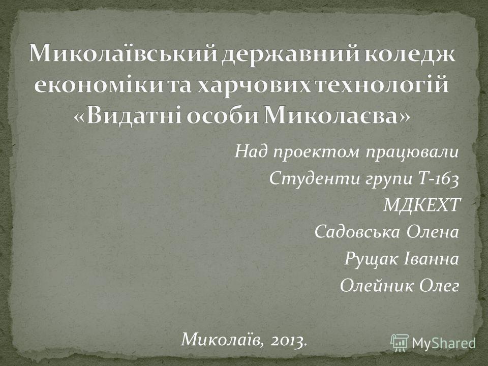 Над проектом працювали Студенти групи Т-163 МДКЕХТ Садовська Олена Рущак Іванна Олейник Олег Миколаїв, 2013.