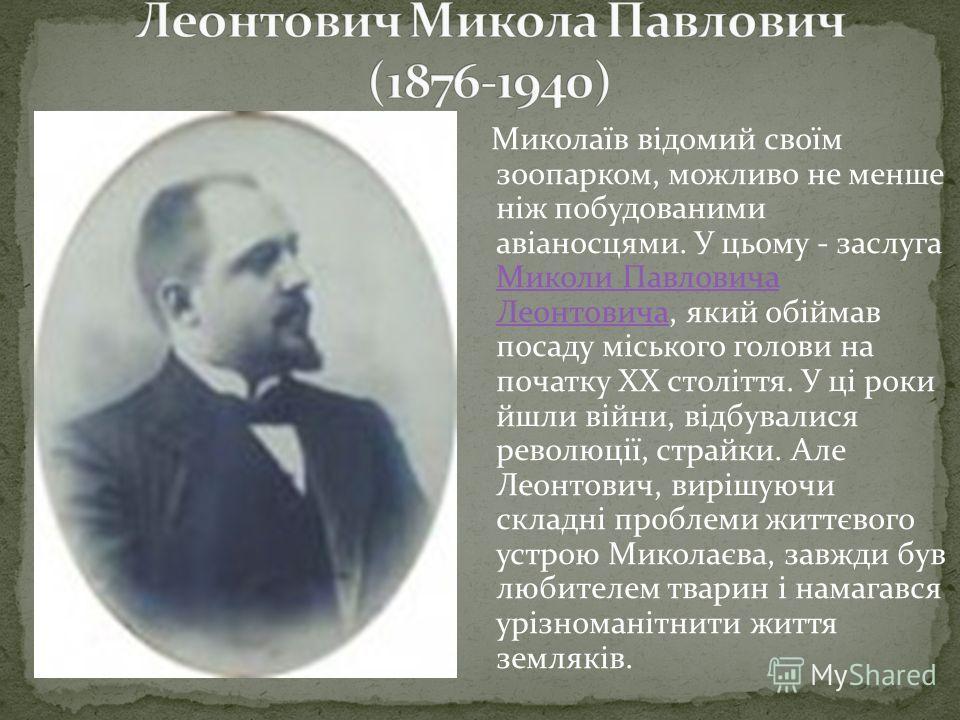 Миколаїв відомий своїм зоопарком, можливо не менше ніж побудованими авіаносцями. У цьому - заслуга Миколи Павловича Леонтовича, який обіймав посаду міського голови на початку ХХ століття. У ці роки йшли війни, відбувалися революції, страйки. Але Леон