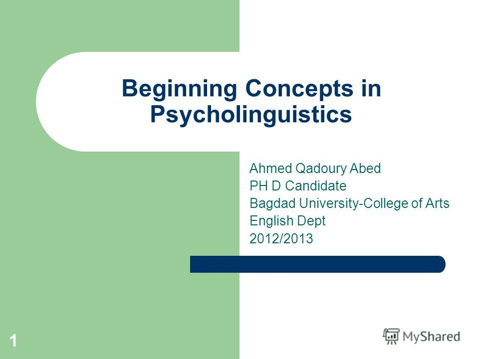 1 Beginning Concepts in Psycholinguistics Ahmed Qadoury Abed PH D Candidate Bagdad University-College of Arts English Dept 2012/2013