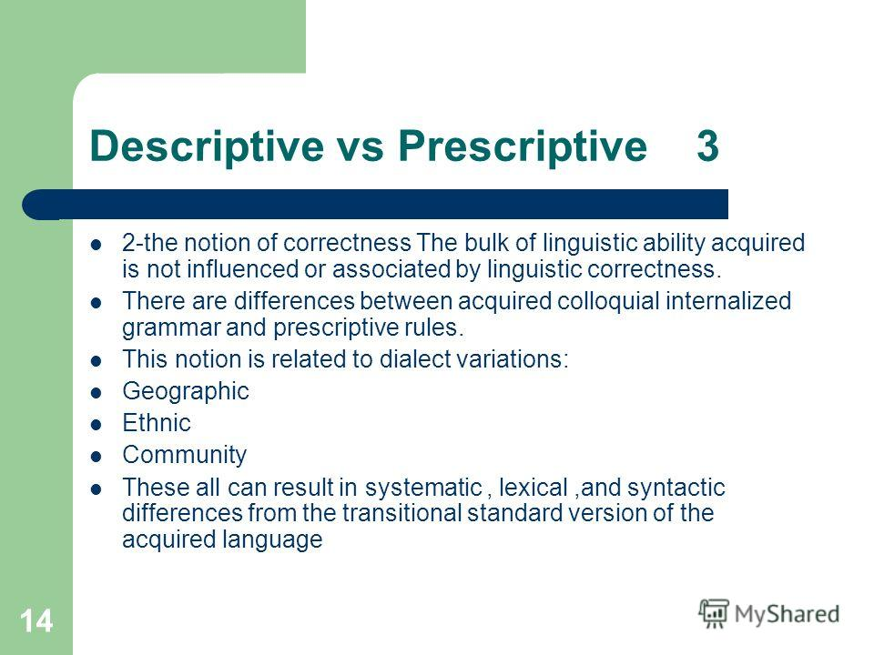 14 Descriptive vs Prescriptive 3 2-the notion of correctness The bulk of linguistic ability acquired is not influenced or associated by linguistic correctness. There are differences between acquired colloquial internalized grammar and prescriptive ru