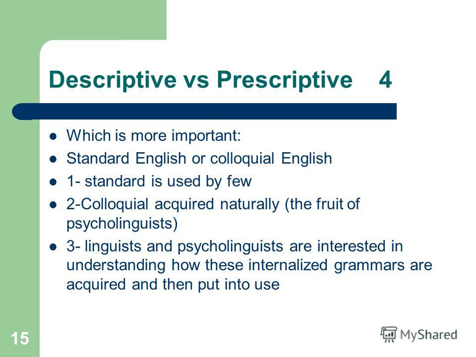 15 Descriptive vs Prescriptive 4 Which is more important: Standard English or colloquial English 1- standard is used by few 2-Colloquial acquired naturally (the fruit of psycholinguists) 3- linguists and psycholinguists are interested in understandin