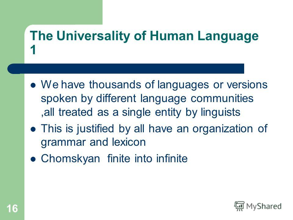 16 The Universality of Human Language 1 We have thousands of languages or versions spoken by different language communities,all treated as a single entity by linguists This is justified by all have an organization of grammar and lexicon Chomskyan fin