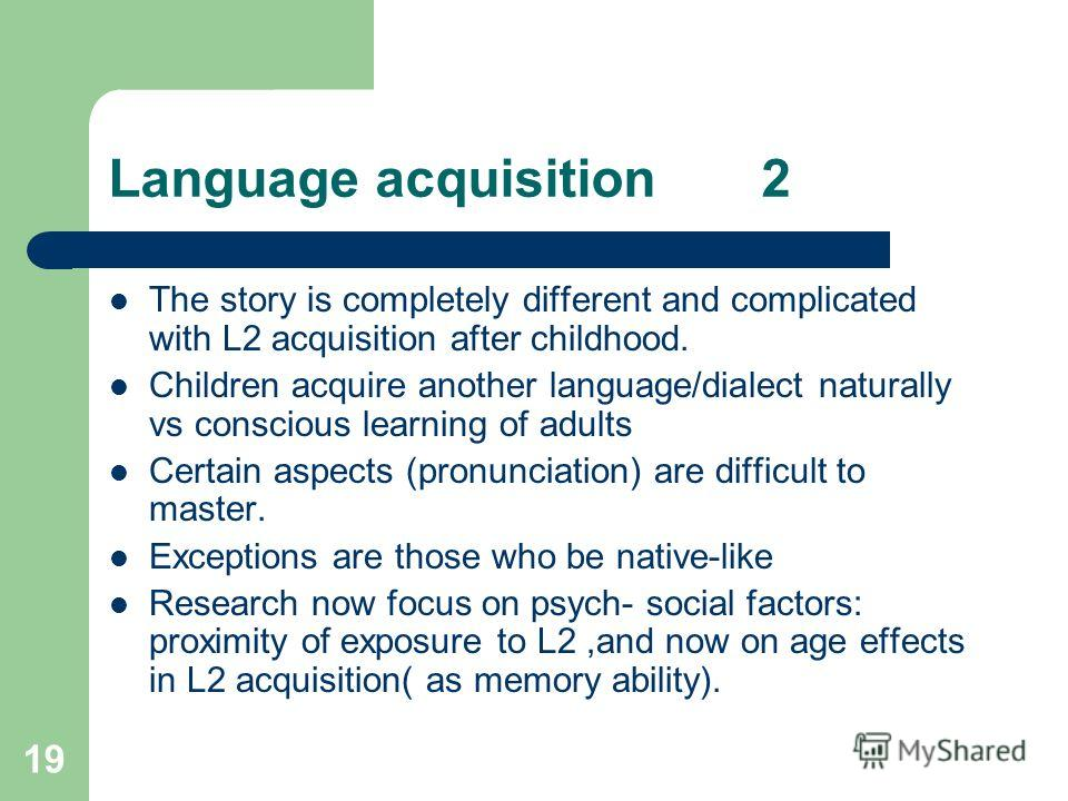 19 Language acquisition 2 The story is completely different and complicated with L2 acquisition after childhood. Children acquire another language/dialect naturally vs conscious learning of adults Certain aspects (pronunciation) are difficult to mast