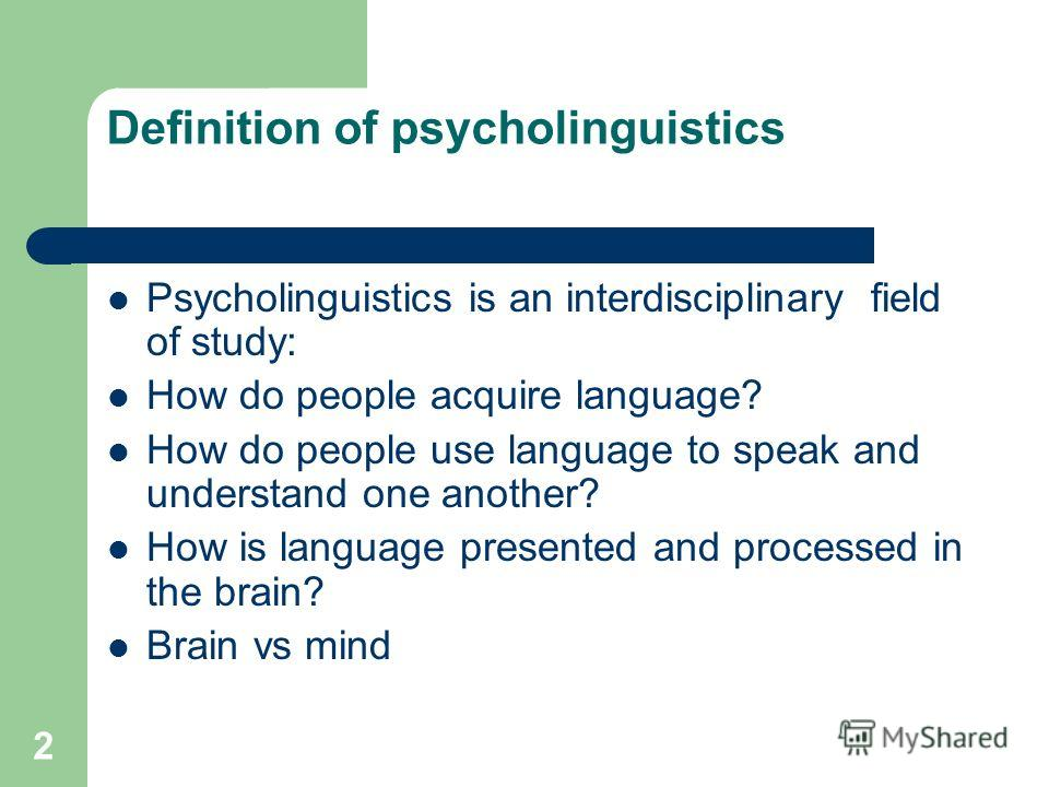 2 Definition of psycholinguistics Psycholinguistics is an interdisciplinary field of study: How do people acquire language? How do people use language to speak and understand one another? How is language presented and processed in the brain? Brain vs