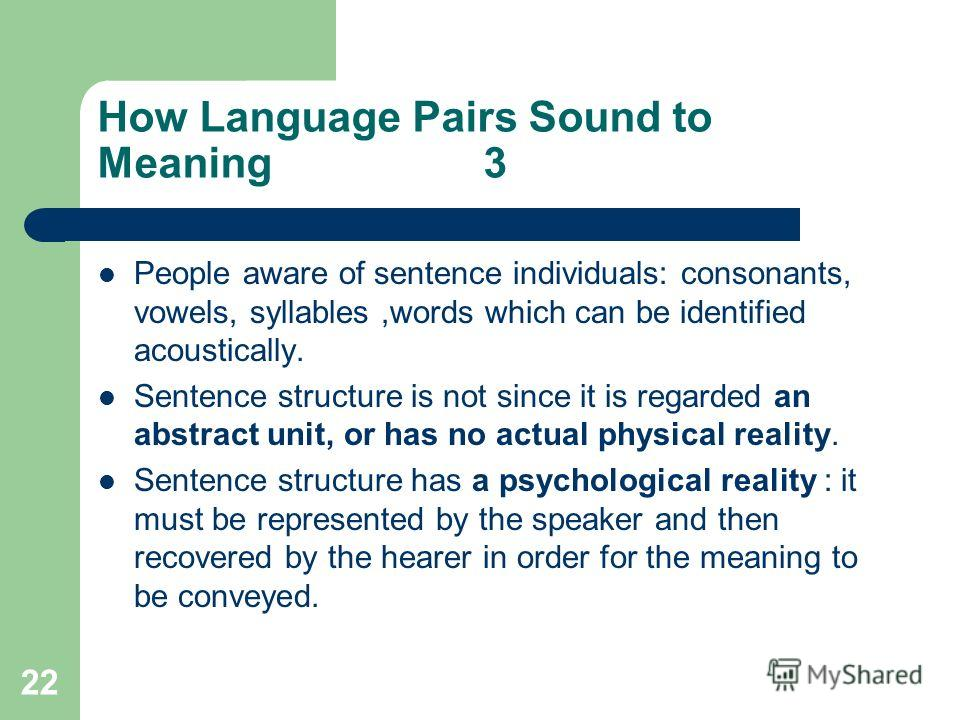 22 How Language Pairs Sound to Meaning 3 People aware of sentence individuals: consonants, vowels, syllables,words which can be identified acoustically. Sentence structure is not since it is regarded an abstract unit, or has no actual physical realit