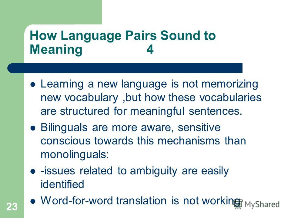 23 How Language Pairs Sound to Meaning 4 Learning a new language is not memorizing new vocabulary,but how these vocabularies are structured for meaningful sentences. Bilinguals are more aware, sensitive conscious towards this mechanisms than monoling