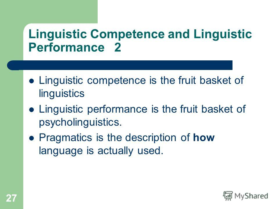 27 Linguistic Competence and Linguistic Performance 2 Linguistic competence is the fruit basket of linguistics Linguistic performance is the fruit basket of psycholinguistics. Pragmatics is the description of how language is actually used.