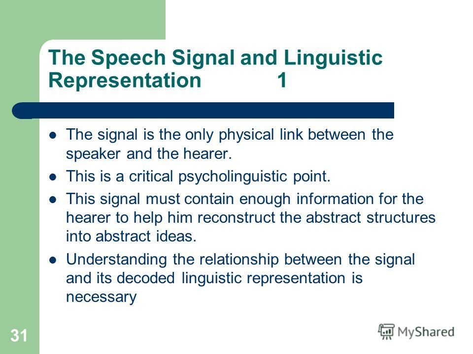 31 The Speech Signal and Linguistic Representation 1 The signal is the only physical link between the speaker and the hearer. This is a critical psycholinguistic point. This signal must contain enough information for the hearer to help him reconstruc