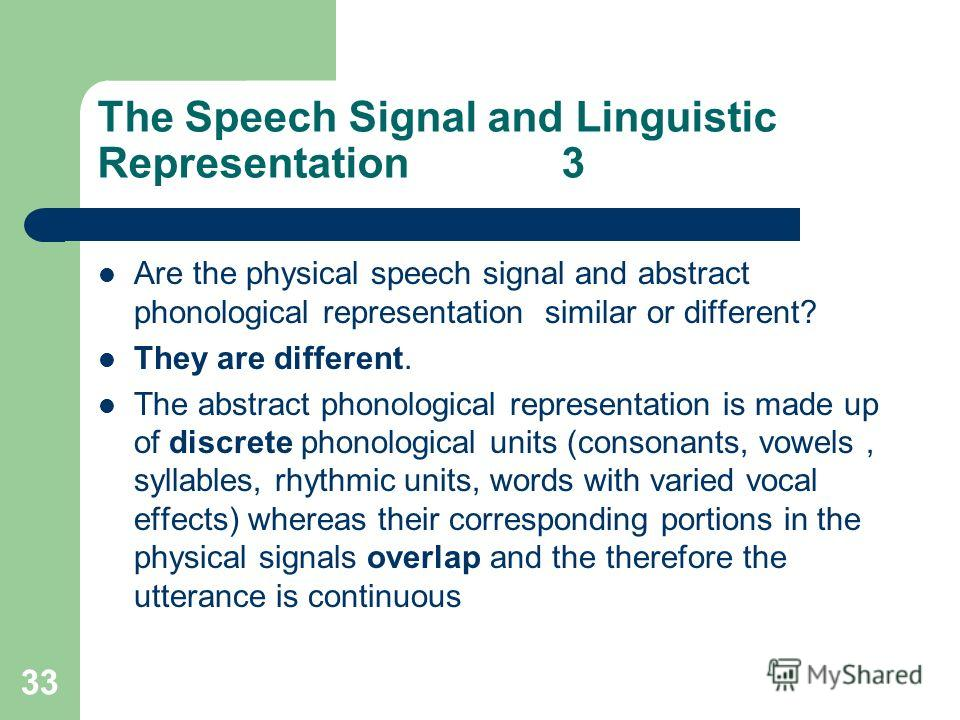33 The Speech Signal and Linguistic Representation 3 Are the physical speech signal and abstract phonological representation similar or different? They are different. The abstract phonological representation is made up of discrete phonological units
