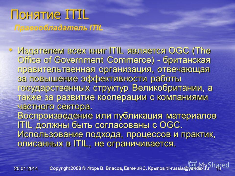 Copyright 2008 © Игорь В. Власов, Евгений С. Крылов itil-russia@yandex.ru 20.01.201410 Понятие ITIL Правообладатель ITIL Издателем всех книг ITIL является OGC (The Office of Government Commerce) - британская правительтвенная организация, отвечающая з