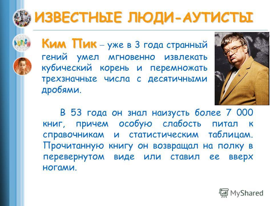 В 53 года он знал наизусть более 7 000 книг, причем особую слабость питал к справочникам и статистическим таблицам. Прочитанную книгу он возвращал на полку в перевернутом виде или ставил ее вверх ногами. ИЗВЕСТНЫЕ ЛЮДИ-АУТИСТЫ Ким Пик Ким Пик уже в 3