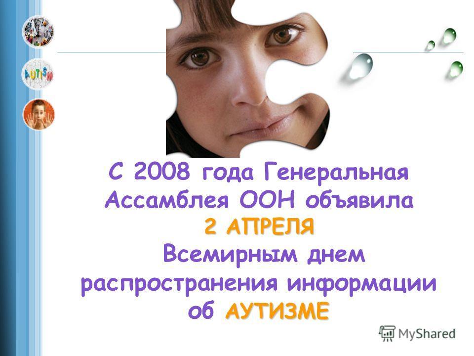 С 2008 года Генеральная Ассамблея ООН объявила 2 АПРЕЛЯ Всемирным днем распространения информации АУТИЗМЕ об АУТИЗМЕ
