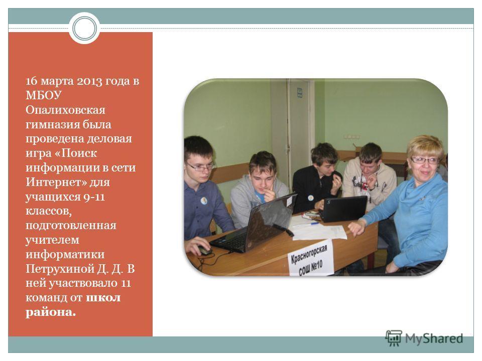 16 марта 2013 года в МБОУ Опалиховская гимназия была проведена деловая игра «Поиск информации в сети Интернет» для учащихся 9-11 классов, подготовленная учителем информатики Петрухиной Д. Д. В ней участвовало 11 команд от школ района.