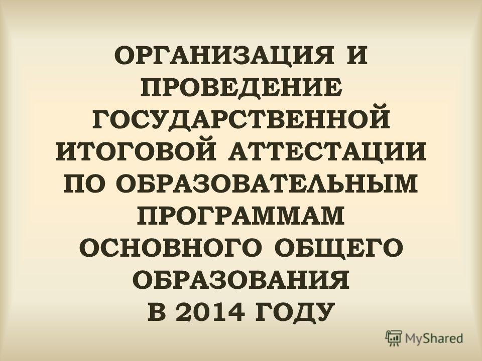 ОРГАНИЗАЦИЯ И ПРОВЕДЕНИЕ ГОСУДАРСТВЕННОЙ ИТОГОВОЙ АТТЕСТАЦИИ ПО ОБРАЗОВАТЕЛЬНЫМ ПРОГРАММАМ ОСНОВНОГО ОБЩЕГО ОБРАЗОВАНИЯ В 2014 ГОДУ