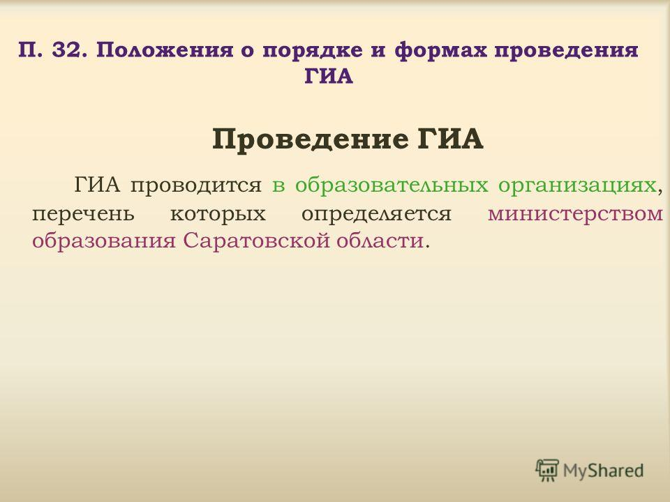 П. 32. Положения о порядке и формах проведения ГИА Проведение ГИА ГИА проводится в образовательных организациях, перечень которых определяется министерством образования Саратовской области.