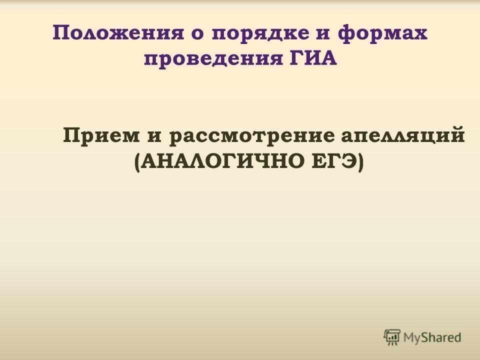 Положения о порядке и формах проведения ГИА Прием и рассмотрение апелляций (АНАЛОГИЧНО ЕГЭ)