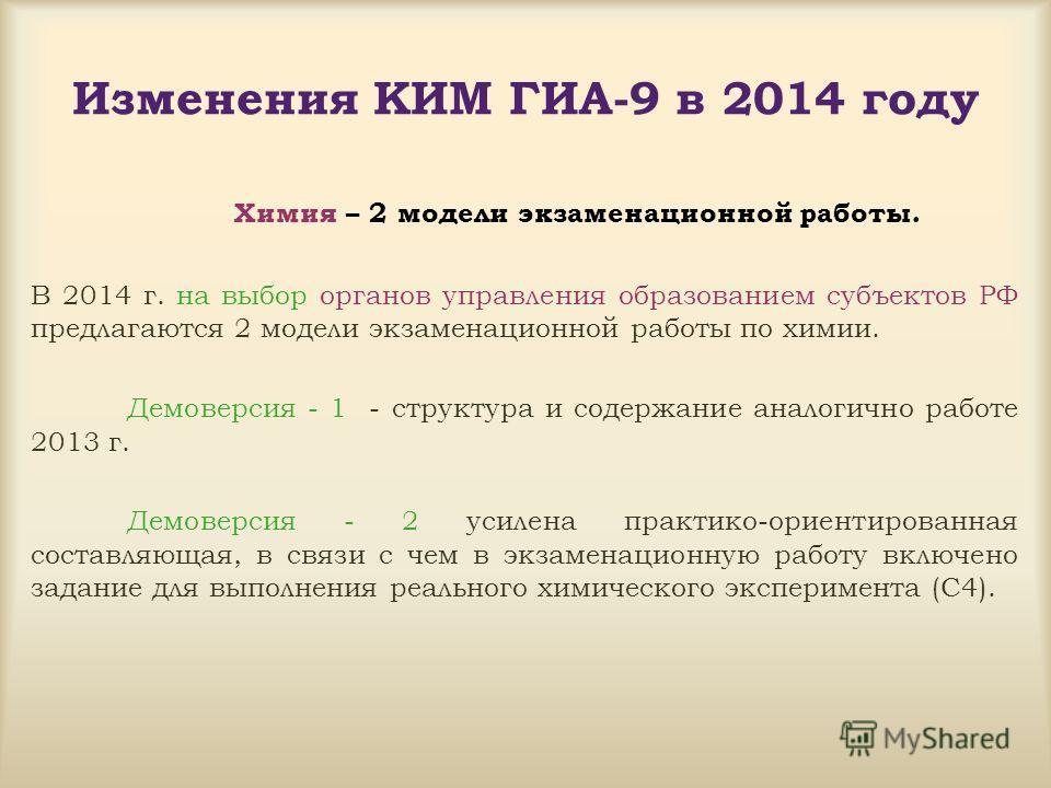 Изменения КИМ ГИА-9 в 2014 году Химия – 2 модели экзаменационной работы. В 2014 г. на выбор органов управления образованием субъектов РФ предлагаются 2 модели экзаменационной работы по химии. Демоверсия - 1 - структура и содержание аналогично работе